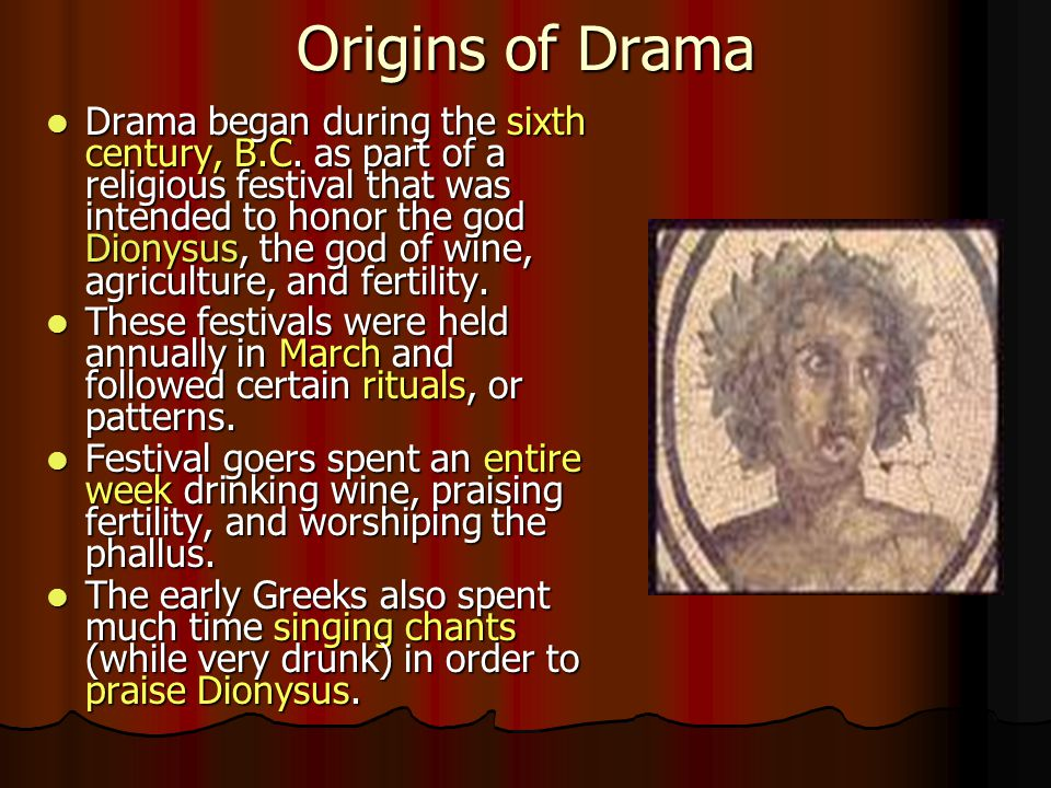 Origins of Drama Drama began during the sixth century, B.C. as part of a religious festival that was intended to honor the god Dionysus, the god of wi