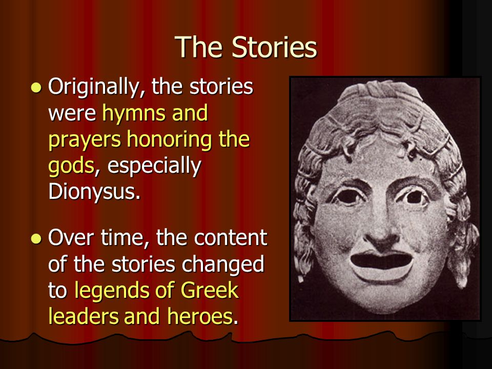 The Stories Originally, the stories were hymns and prayers honoring the gods, especially Dionysus. Originally, the stories were hymns and prayers hono