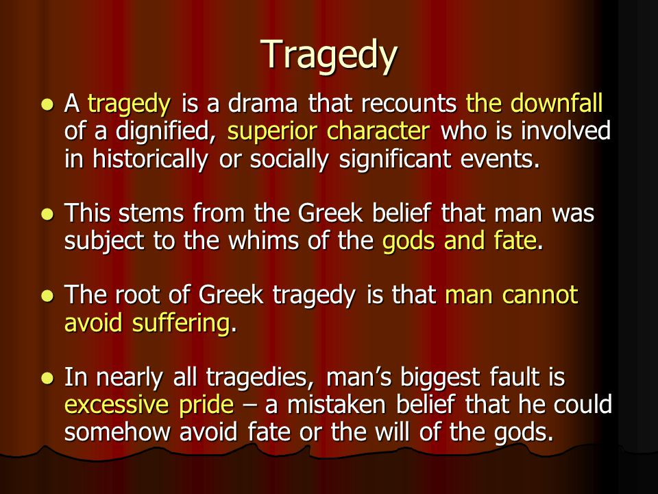 Tragedy A tragedy is a drama that recounts the downfall of a dignified, superior character who is involved in historically or socially significant eve