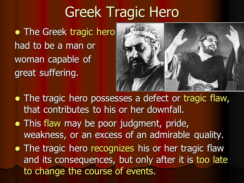 Greek Tragic Hero The Greek tragic hero The Greek tragic hero had to be a man or woman capable of great suffering. The tragic hero possesses a defect