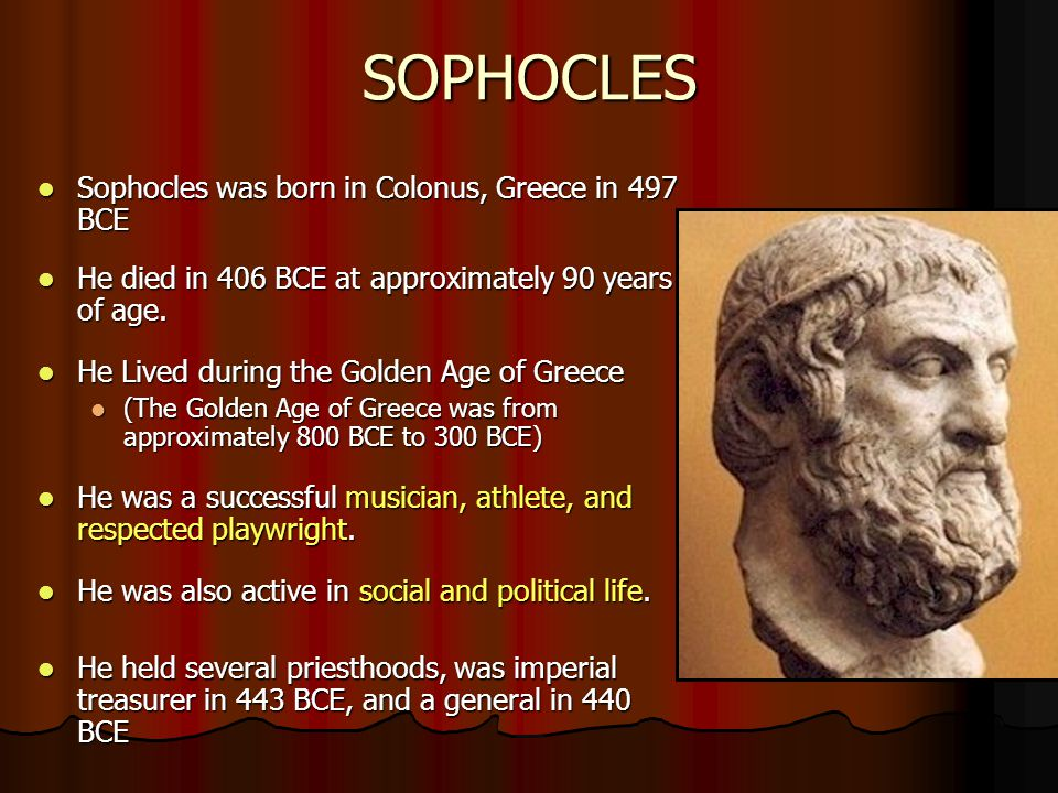 SOPHOCLES Sophocles was born in Colonus, Greece in 497 BCE Sophocles was born in Colonus, Greece in 497 BCE He died in 406 BCE at approximately 90 yea