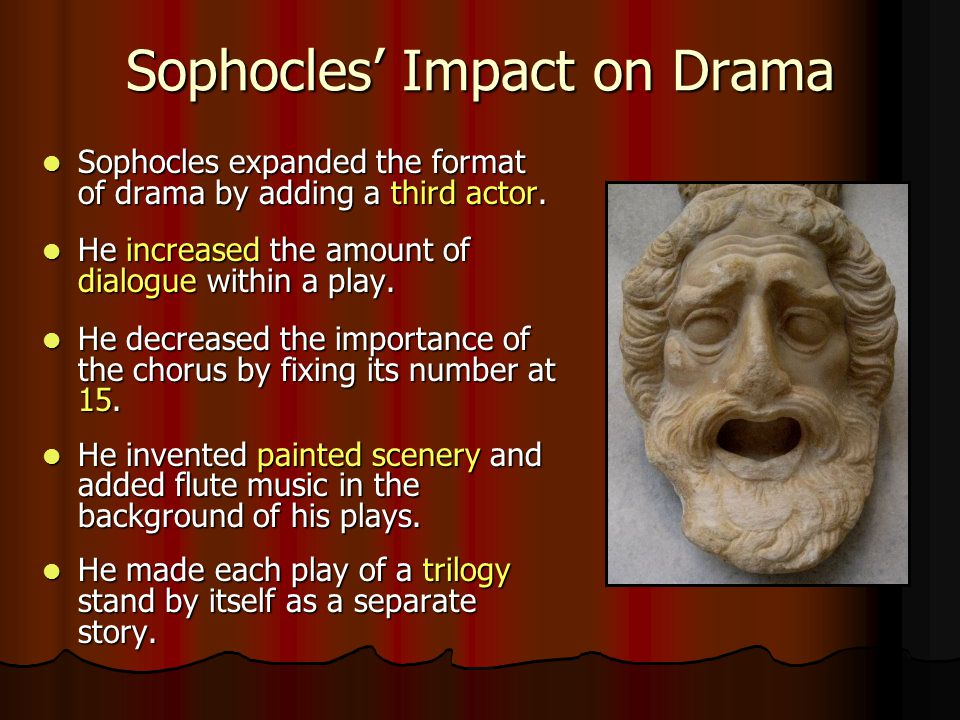 Sophocles' Impact on Drama Sophocles expanded the format of drama by adding a third actor. Sophocles expanded the format of drama by adding a third ac