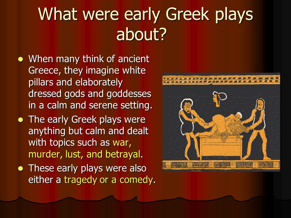 What were early Greek plays about? When many think of ancient Greece, they imagine white pillars and elaborately dressed gods and goddesses in a calm