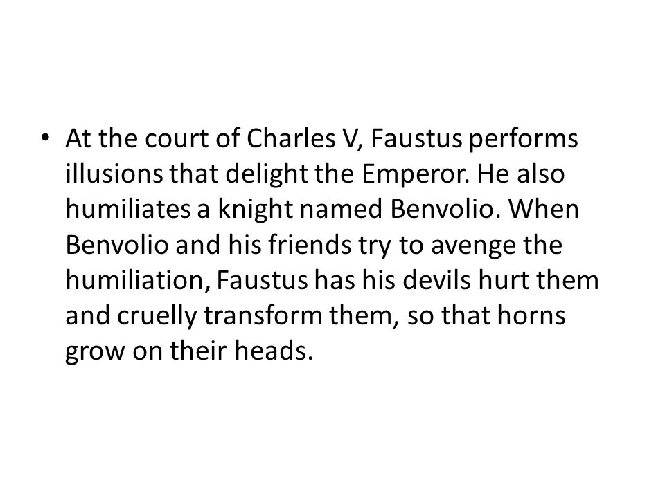 At the court of Charles V, Faustus performs illusions that delight the Emperor. He also humiliates a knight named Benvolio. When Benvolio and his frie