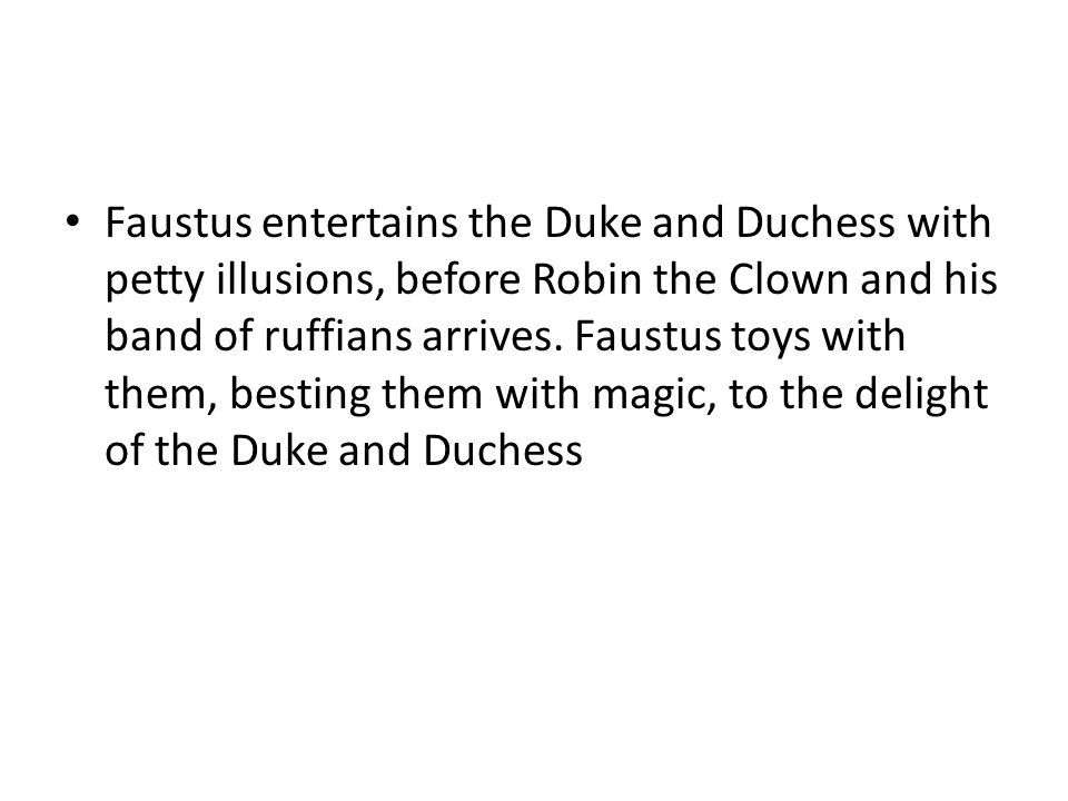 Faustus entertains the Duke and Duchess with petty illusions, before Robin the Clown and his band of ruffians arrives. Faustus toys with them, besting