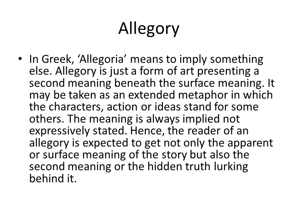 Allegory In Greek, 'Allegoria' means to imply something else. Allegory is just a form of art presenting a second meaning beneath the surface meaning.