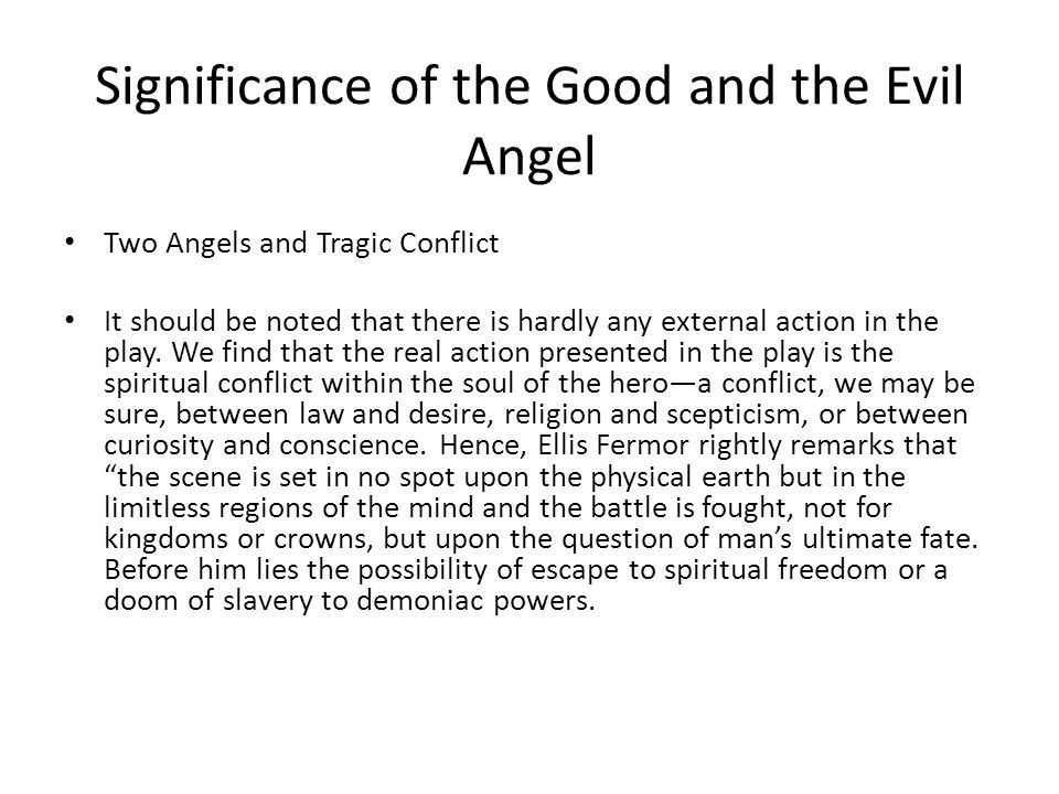 Significance of the Good and the Evil Angel Two Angels and Tragic Conflict It should be noted that there is hardly any external action in the play. We