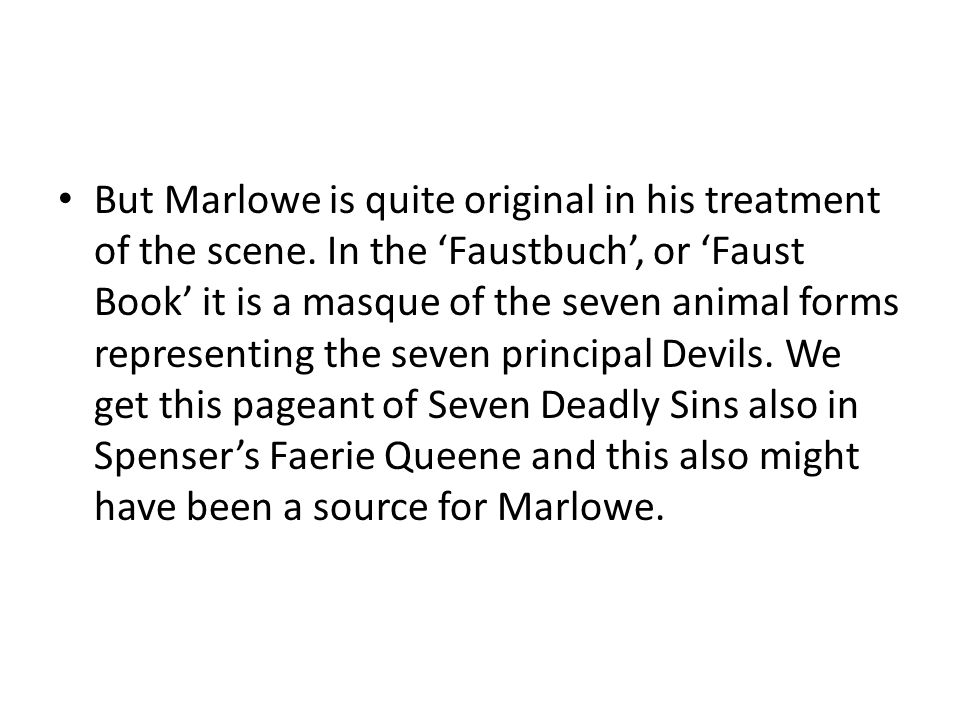 But Marlowe is quite original in his treatment of the scene. In the 'Faustbuch', or 'Faust Book' it is a masque of the seven animal forms representing