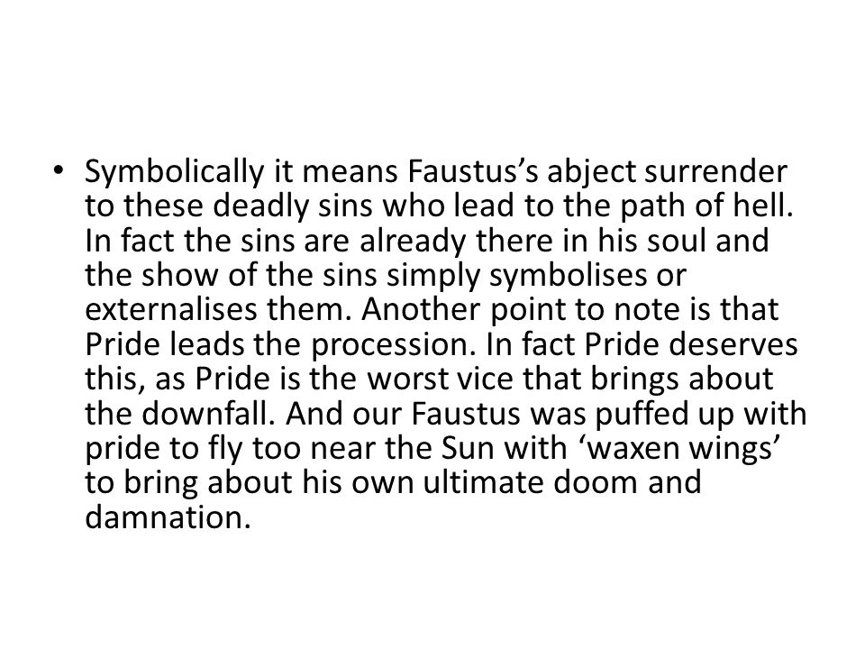 Symbolically it means Faustus's abject surrender to these deadly sins who lead to the path of hell. In fact the sins are already there in his soul and