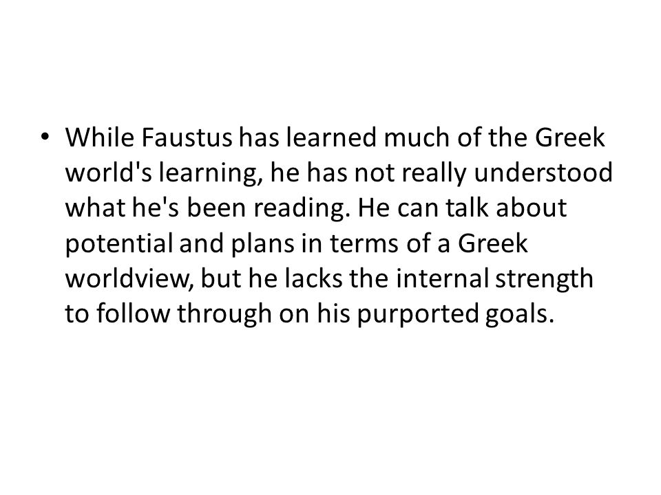 While Faustus has learned much of the Greek world's learning, he has not really understood what he's been reading. He can talk about potential and pla