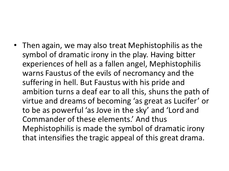 Then again, we may also treat Mephistophilis as the symbol of dramatic irony in the play. Having bitter experiences of hell as a fallen angel, Mephist