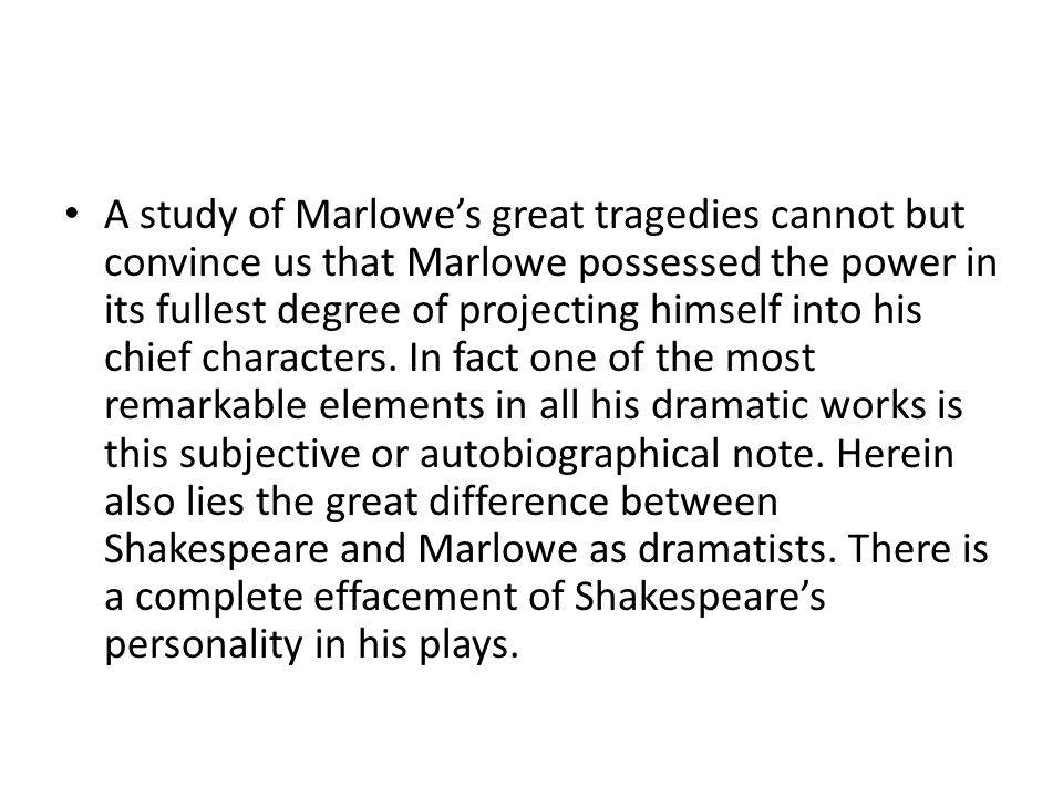 A study of Marlowe's great tragedies cannot but convince us that Marlowe possessed the power in its fullest degree of projecting himself into his chie