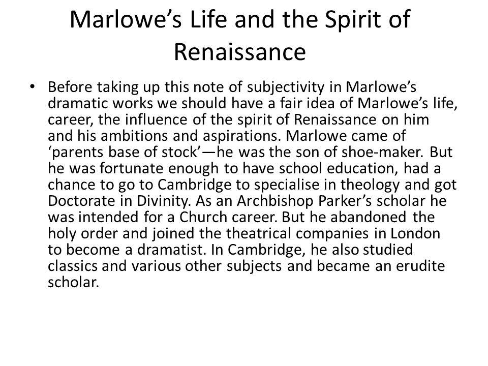 Marlowe's Life and the Spirit of Renaissance Before taking up this note of subjectivity in Marlowe's dramatic works we should have a fair idea of Marl