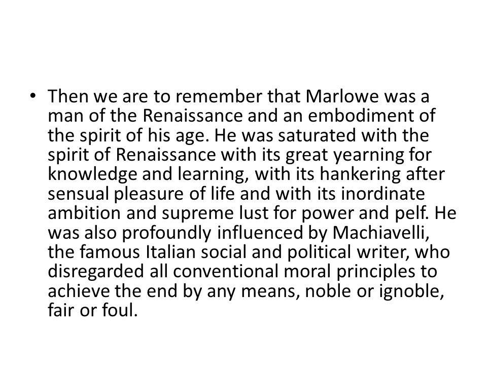 Then we are to remember that Marlowe was a man of the Renaissance and an embodiment of the spirit of his age. He was saturated with the spirit of Rena