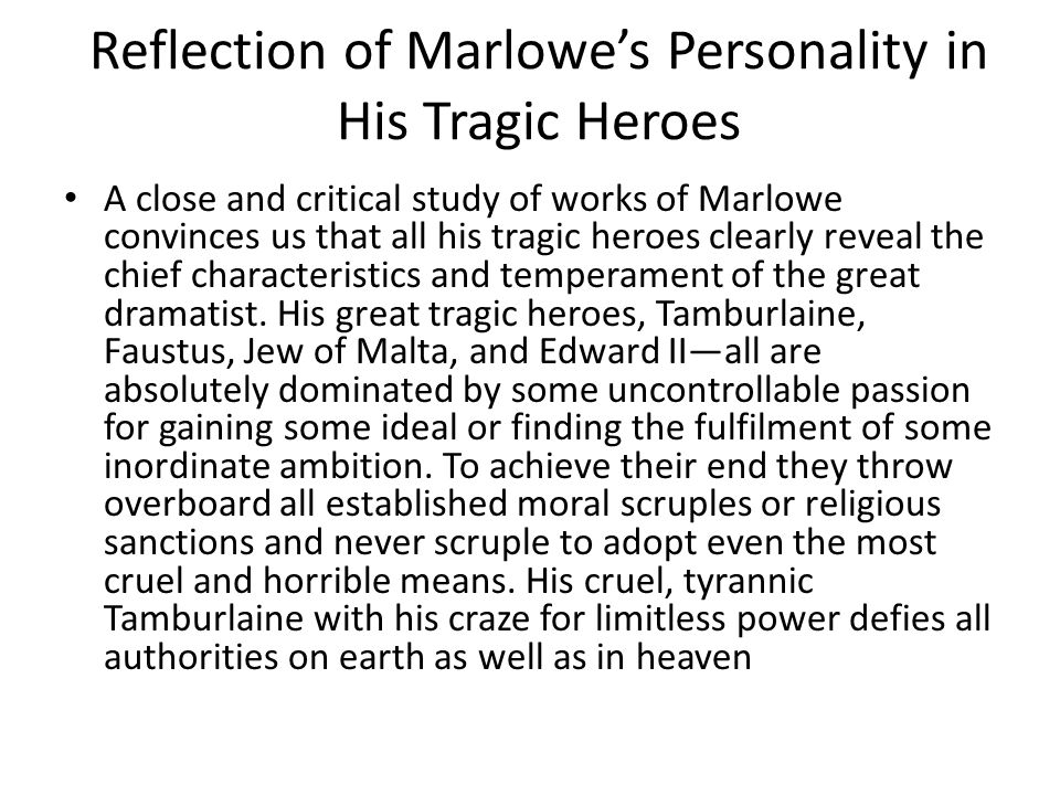 Reflection of Marlowe's Personality in His Tragic Heroes A close and critical study of works of Marlowe convinces us that all his tragic heroes clearl
