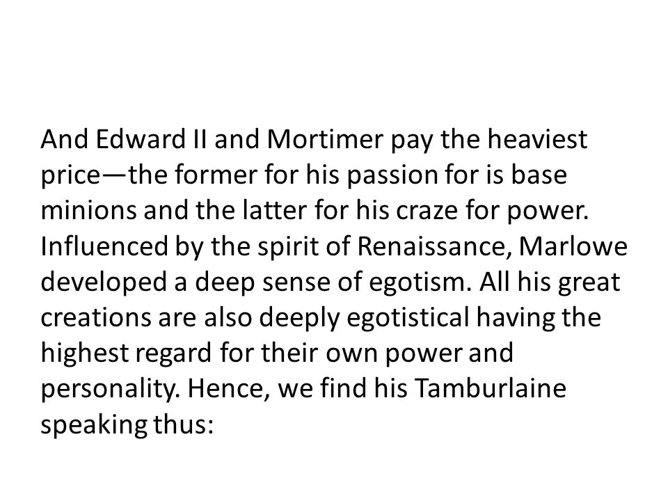 And Edward II and Mortimer pay the heaviest price—the former for his passion for is base minions and the latter for his craze for power. Influenced by