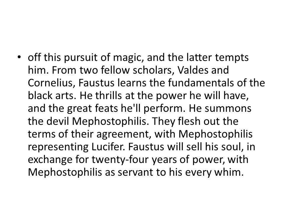 off this pursuit of magic, and the latter tempts him. From two fellow scholars, Valdes and Cornelius, Faustus learns the fundamentals of the black art