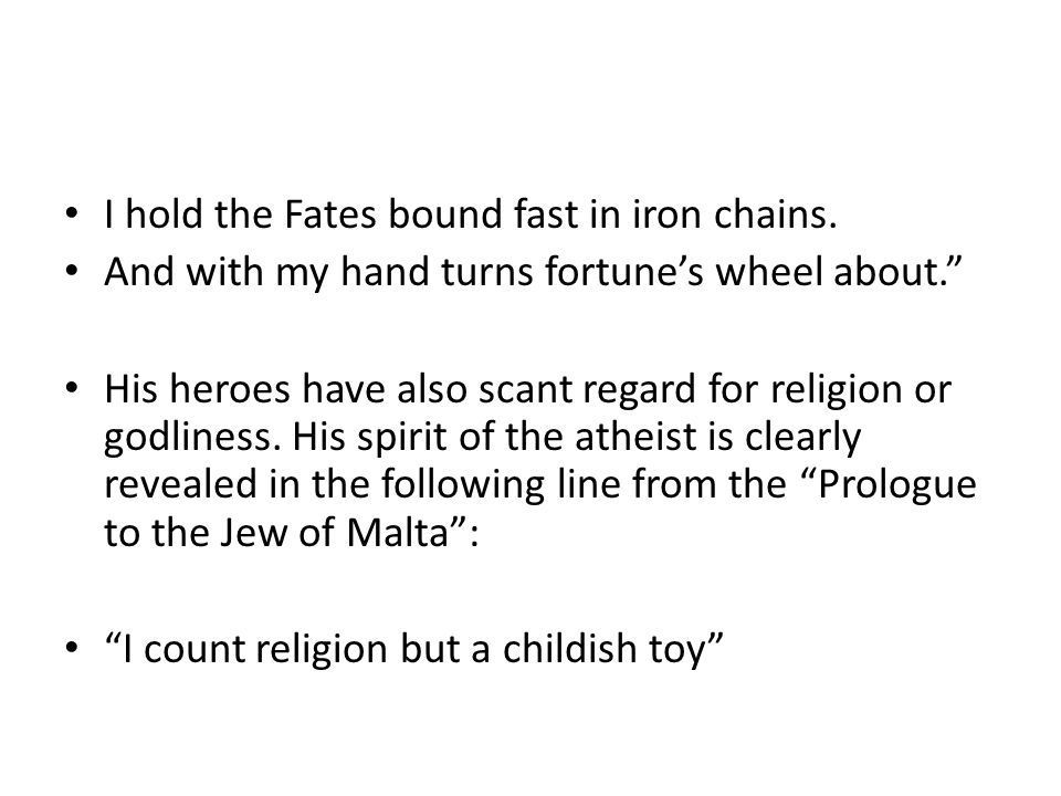 """I hold the Fates bound fast in iron chains. And with my hand turns fortune's wheel about."""" His heroes have also scant regard for religion or godliness"""