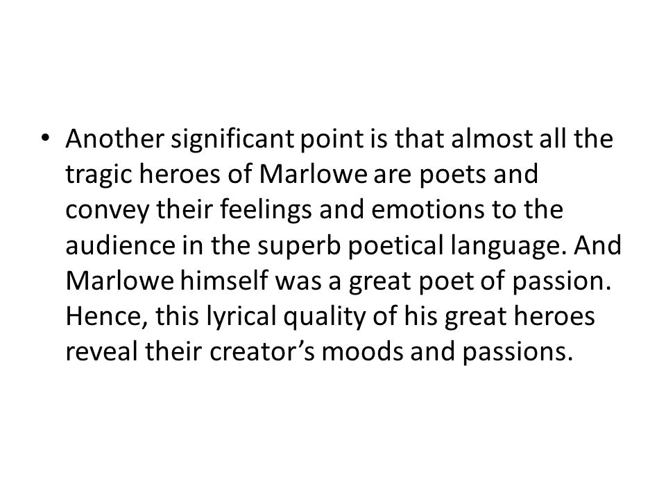 Another significant point is that almost all the tragic heroes of Marlowe are poets and convey their feelings and emotions to the audience in the supe
