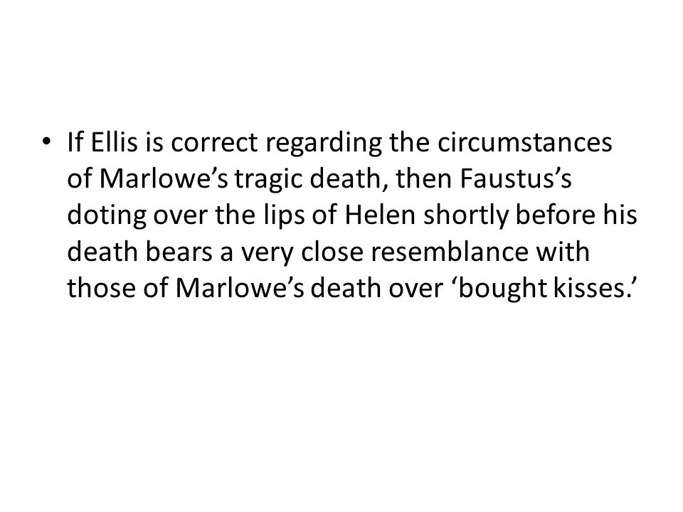 If Ellis is correct regarding the circumstances of Marlowe's tragic death, then Faustus's doting over the lips of Helen shortly before his death bears