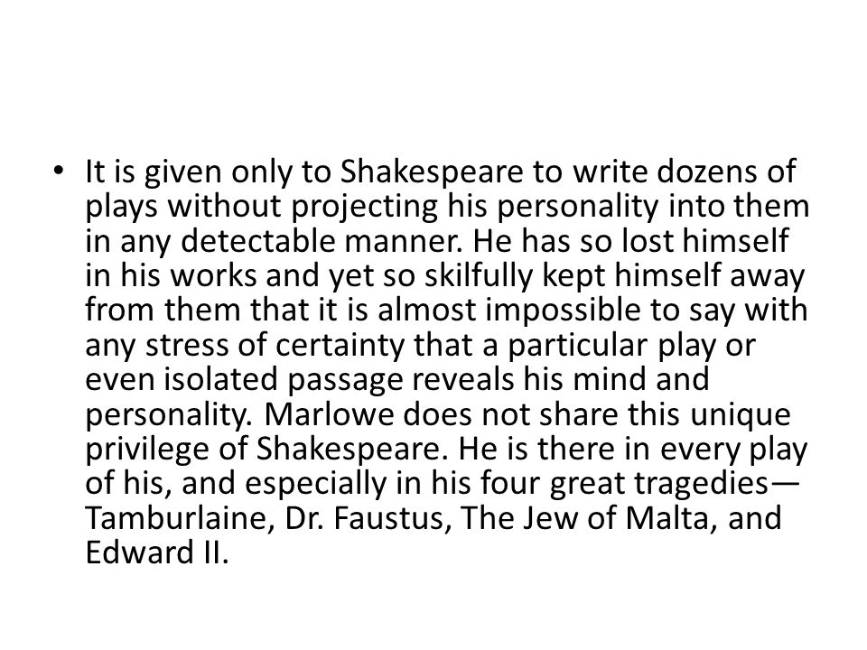 It is given only to Shakespeare to write dozens of plays without projecting his personality into them in any detectable manner. He has so lost himself
