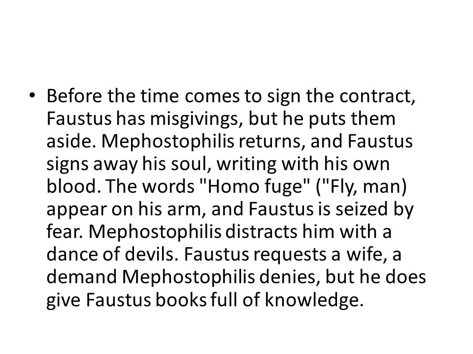 Before the time comes to sign the contract, Faustus has misgivings, but he puts them aside. Mephostophilis returns, and Faustus signs away his soul, w