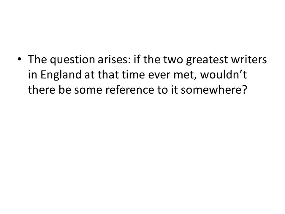 The question arises: if the two greatest writers in England at that time ever met, wouldn't there be some reference to it somewhere?