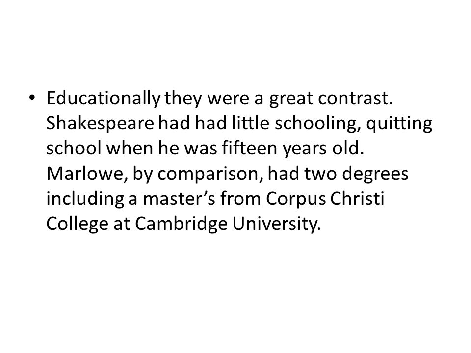 Educationally they were a great contrast. Shakespeare had had little schooling, quitting school when he was fifteen years old. Marlowe, by comparison,