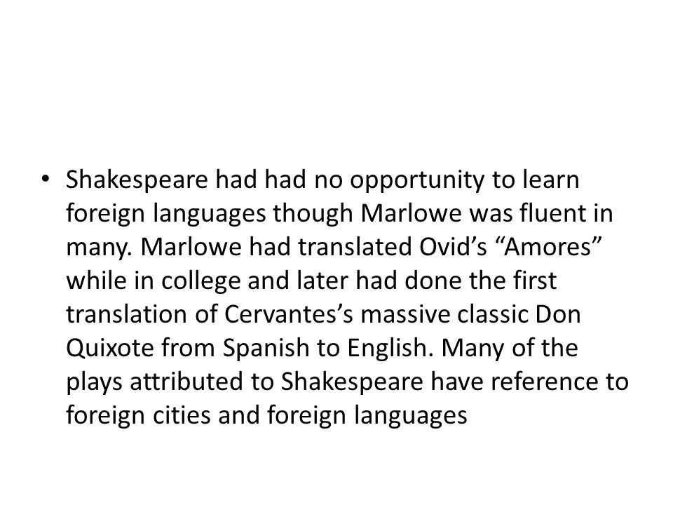 """Shakespeare had had no opportunity to learn foreign languages though Marlowe was fluent in many. Marlowe had translated Ovid's """"Amores"""" while in colle"""