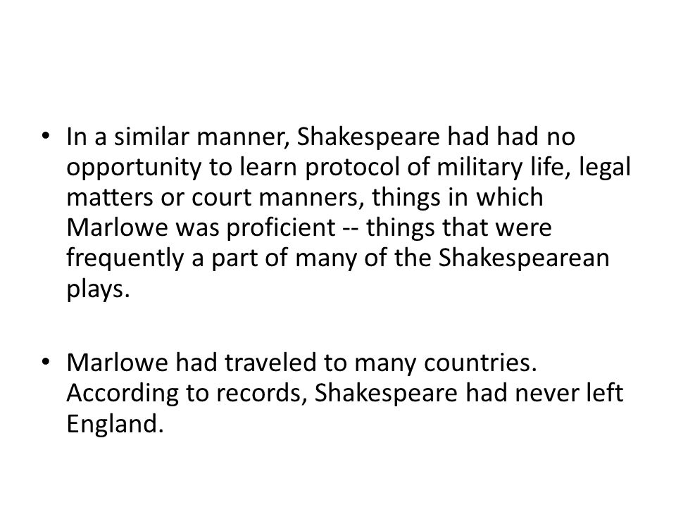 In a similar manner, Shakespeare had had no opportunity to learn protocol of military life, legal matters or court manners, things in which Marlowe wa