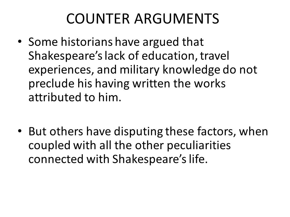COUNTER ARGUMENTS Some historians have argued that Shakespeare's lack of education, travel experiences, and military knowledge do not preclude his hav