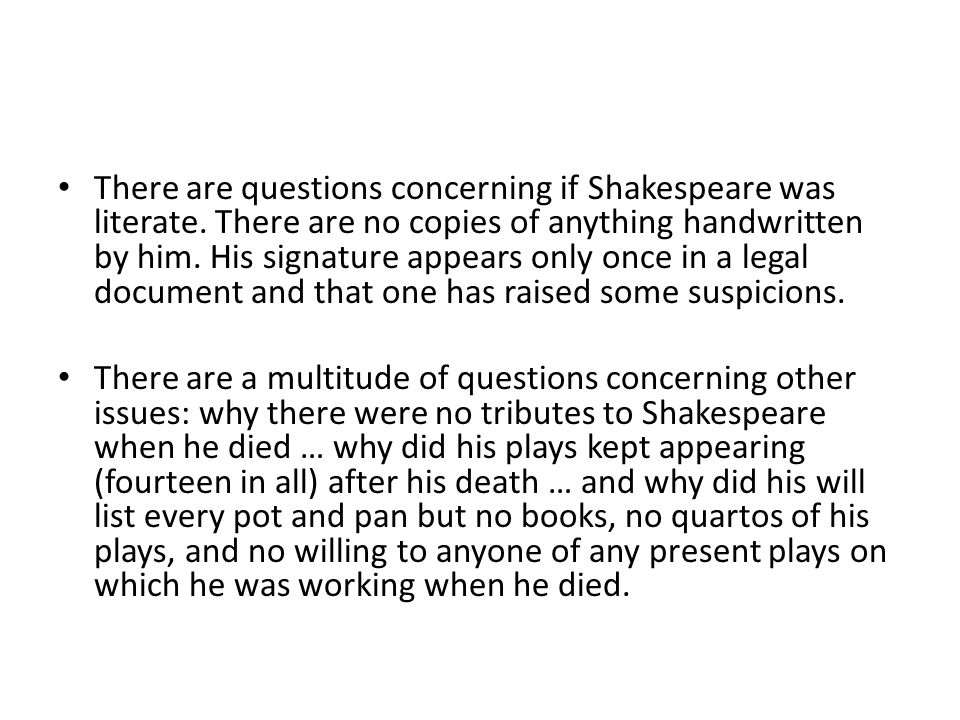 There are questions concerning if Shakespeare was literate. There are no copies of anything handwritten by him. His signature appears only once in a l