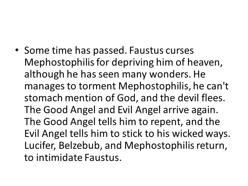 Some time has passed. Faustus curses Mephostophilis for depriving him of heaven, although he has seen many wonders. He manages to torment Mephostophil