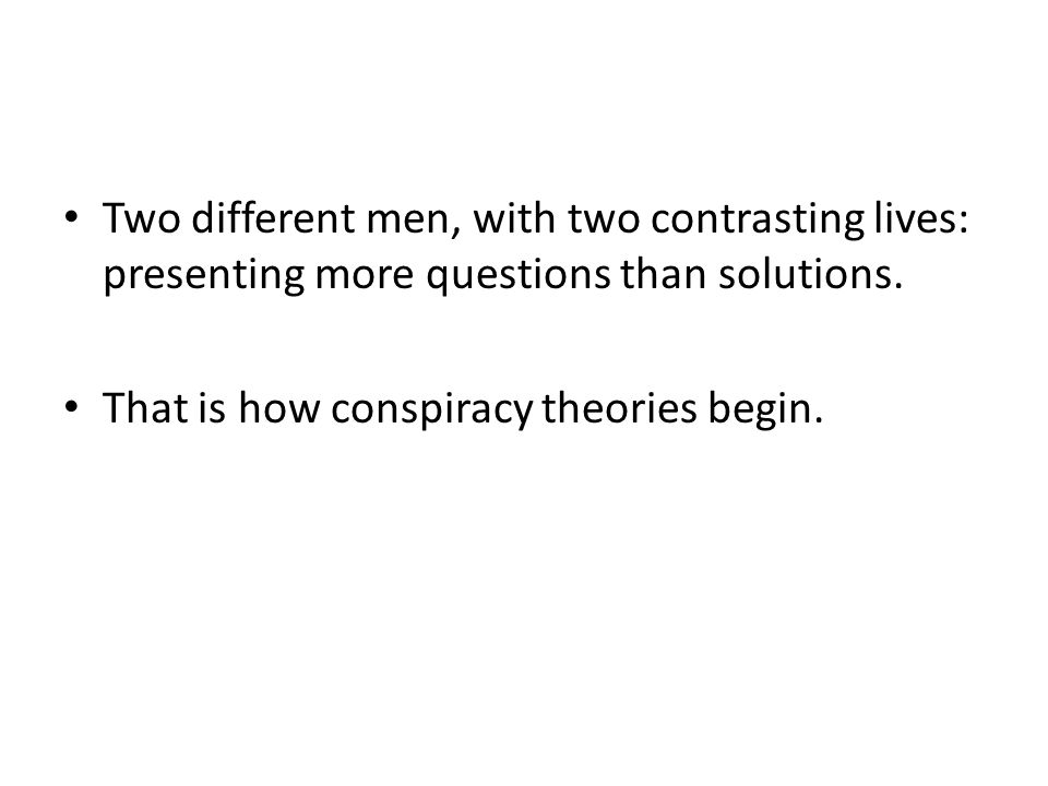Two different men, with two contrasting lives: presenting more questions than solutions. That is how conspiracy theories begin.