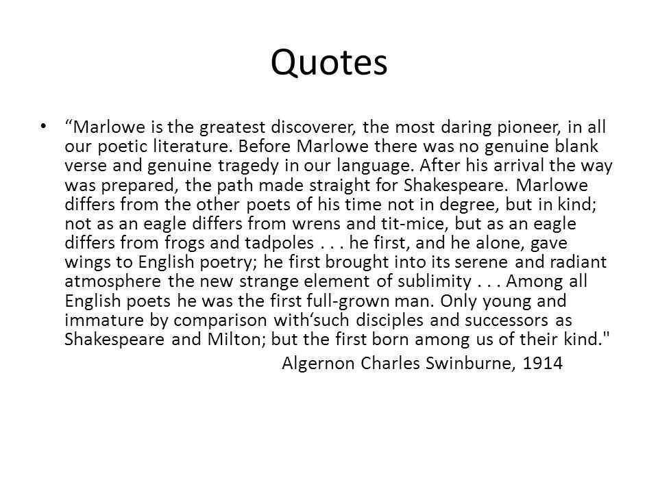 """Quotes """"Marlowe is the greatest discoverer, the most daring pioneer, in all our poetic literature. Before Marlowe there was no genuine blank verse and"""