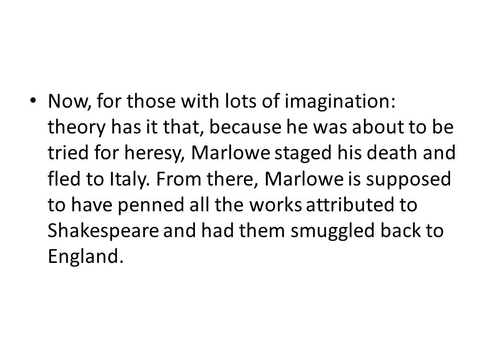 Now, for those with lots of imagination: theory has it that, because he was about to be tried for heresy, Marlowe staged his death and fled to Italy.