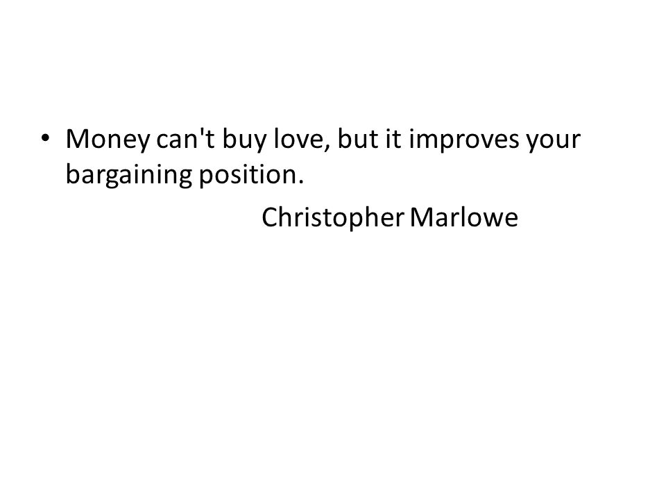 Money can't buy love, but it improves your bargaining position. Christopher Marlowe