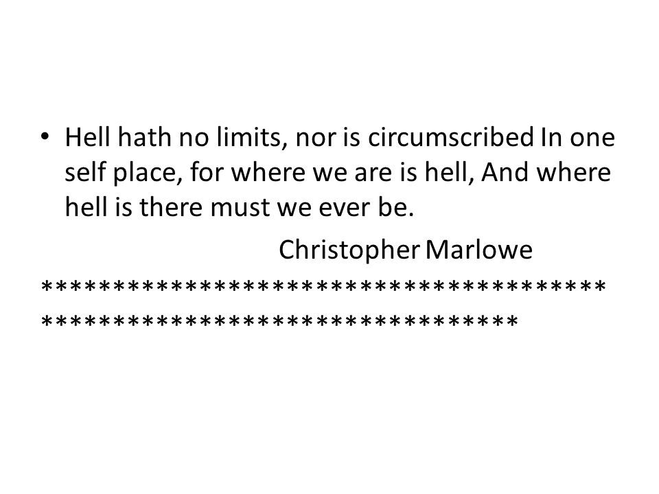 Hell hath no limits, nor is circumscribed In one self place, for where we are is hell, And where hell is there must we ever be. Christopher Marlowe **