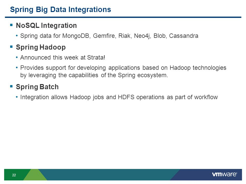 22 Spring Big Data Integrations  NoSQL Integration Spring data for MongoDB, Gemfire, Riak, Neo4j, Blob, Cassandra  Spring Hadoop Announced this week at Strata.