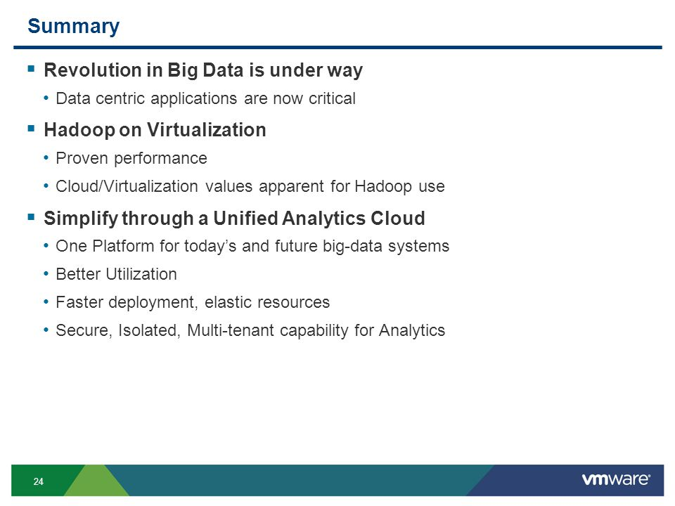 24 Summary  Revolution in Big Data is under way Data centric applications are now critical  Hadoop on Virtualization Proven performance Cloud/Virtualization values apparent for Hadoop use  Simplify through a Unified Analytics Cloud One Platform for today's and future big-data systems Better Utilization Faster deployment, elastic resources Secure, Isolated, Multi-tenant capability for Analytics