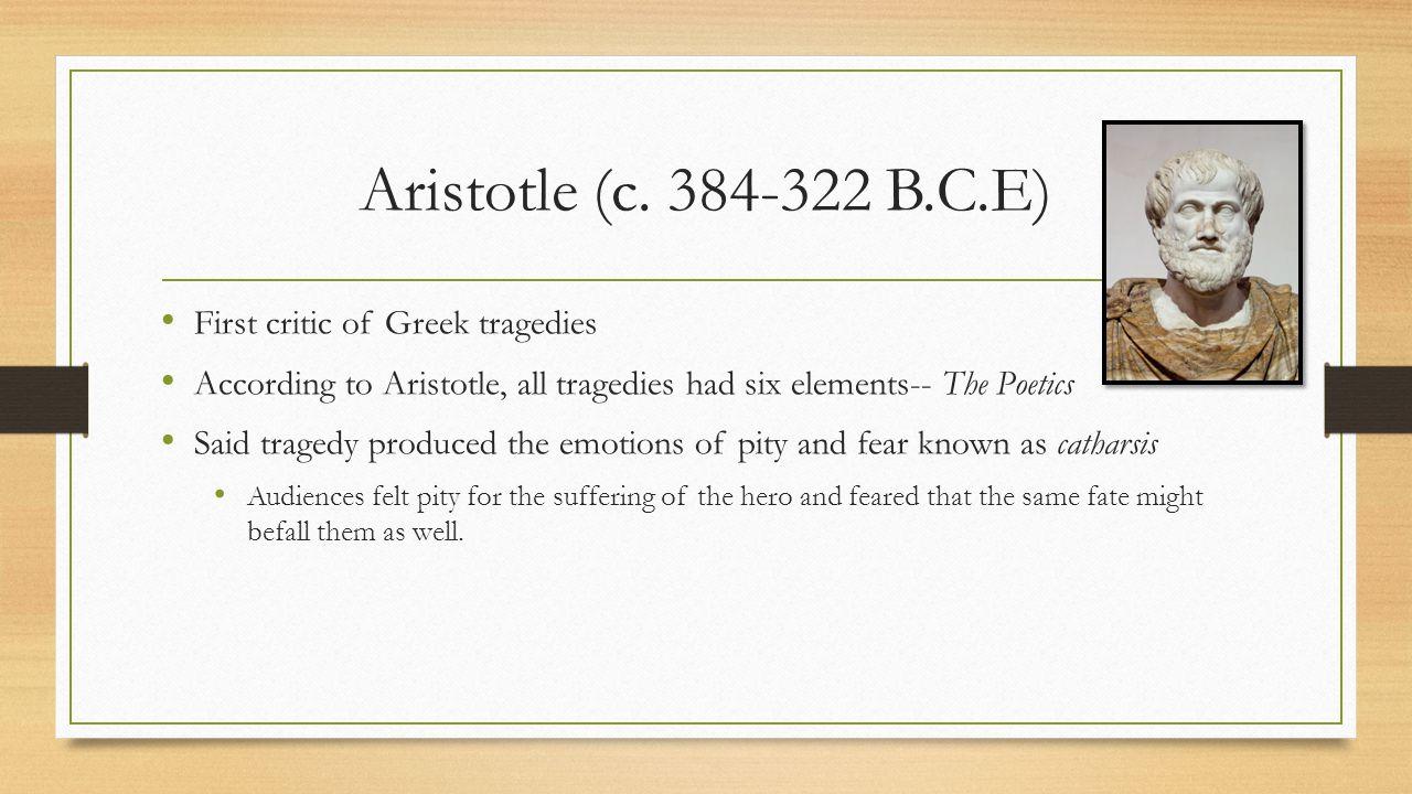Aristotle (c. 384-322 B.C.E) First critic of Greek tragedies According to Aristotle, all tragedies had six elements-- The Poetics Said tragedy produce