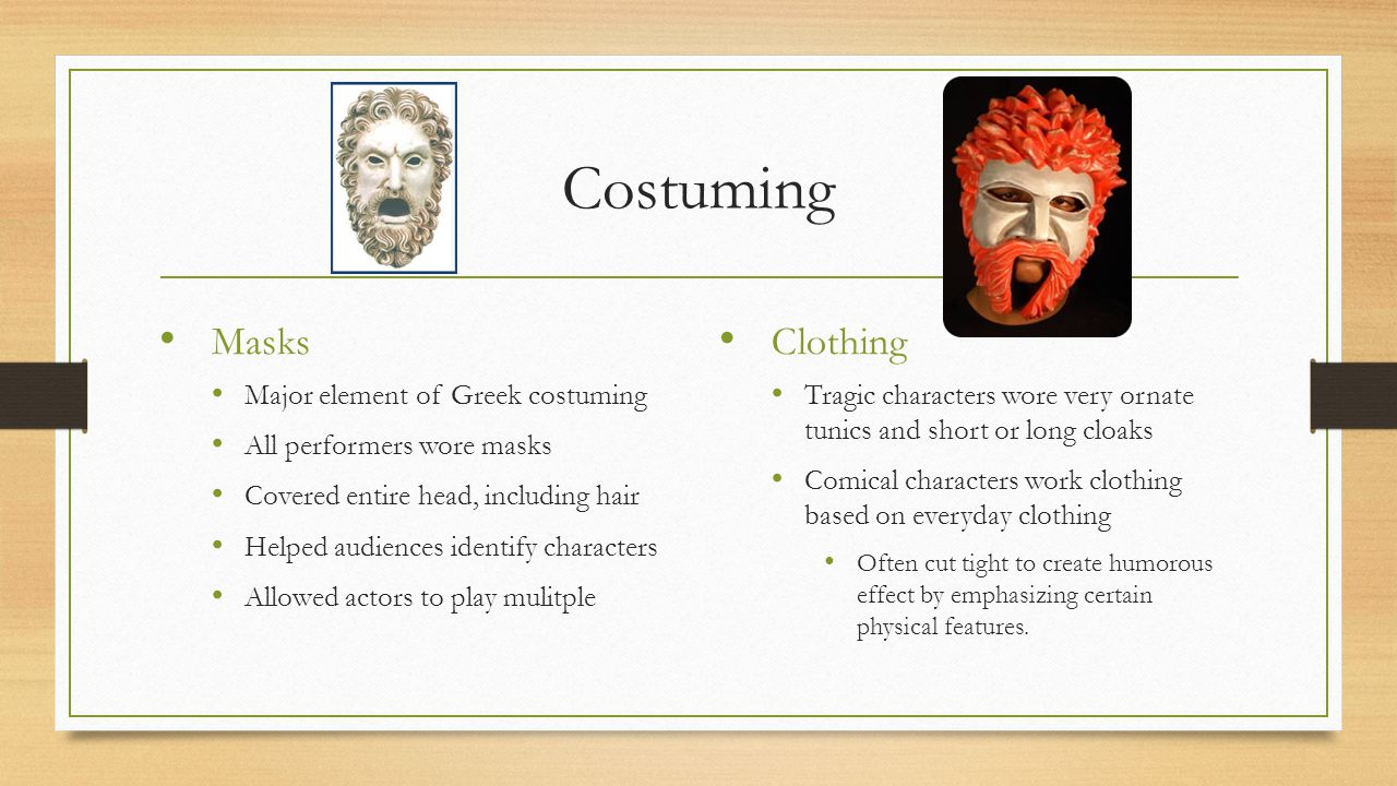 Costuming Masks Major element of Greek costuming All performers wore masks Covered entire head, including hair Helped audiences identify characters Al