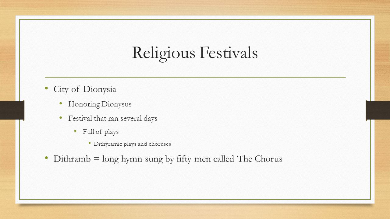 Religious Festivals City of Dionysia Honoring Dionysus Festival that ran several days Full of plays Dithyramic plays and choruses Dithramb = long hymn sung by fifty men called The Chorus