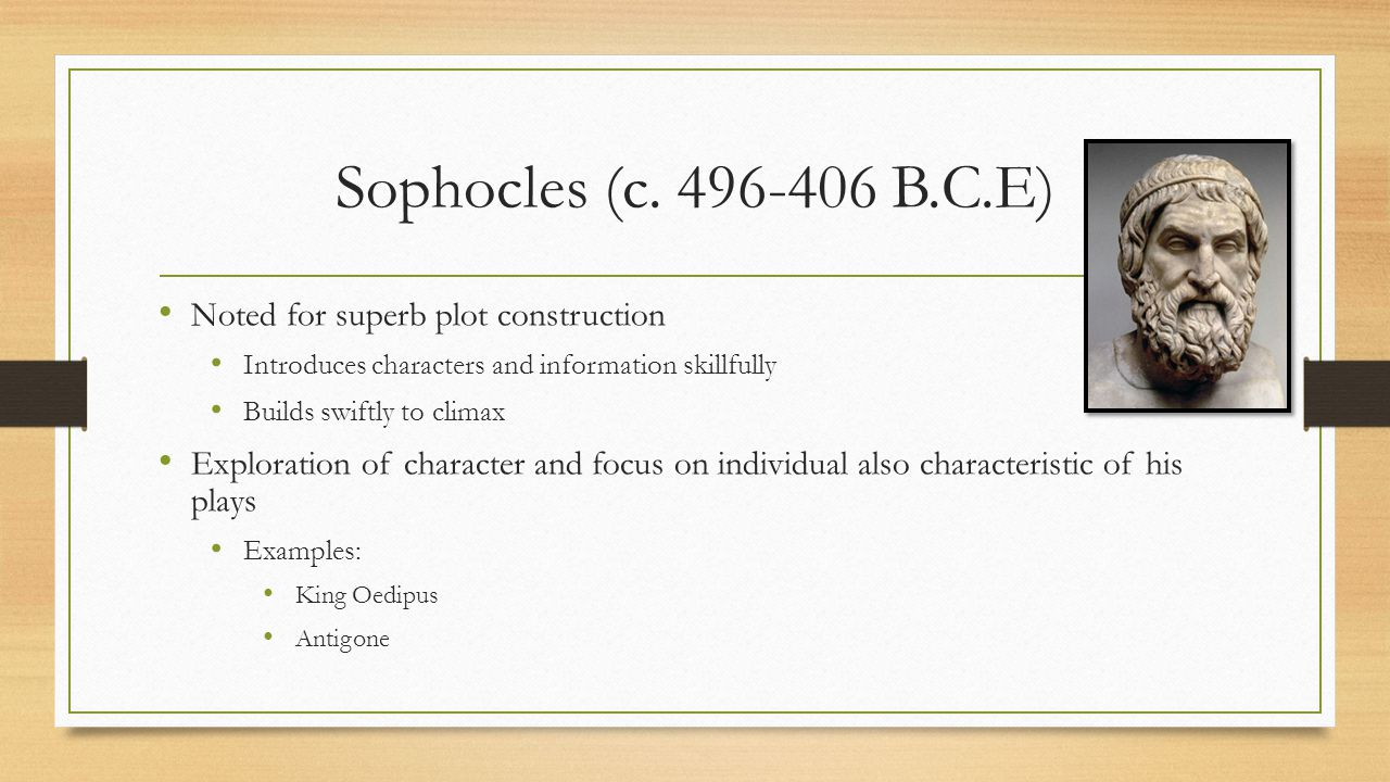 Sophocles (c. 496-406 B.C.E) Noted for superb plot construction Introduces characters and information skillfully Builds swiftly to climax Exploration