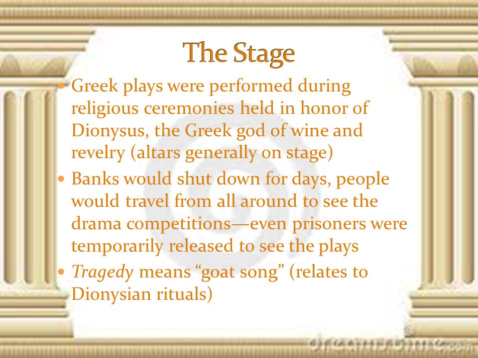 Greek plays were performed during religious ceremonies held in honor of Dionysus, the Greek god of wine and revelry (altars generally on stage) Banks would shut down for days, people would travel from all around to see the drama competitions—even prisoners were temporarily released to see the plays Tragedy means goat song (relates to Dionysian rituals)