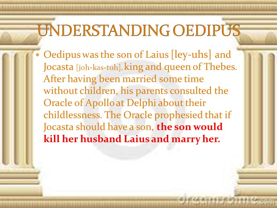 Oedipus was the son of Laius [ley-uhs] and Jocasta [joh-kas-tuh], king and queen of Thebes.