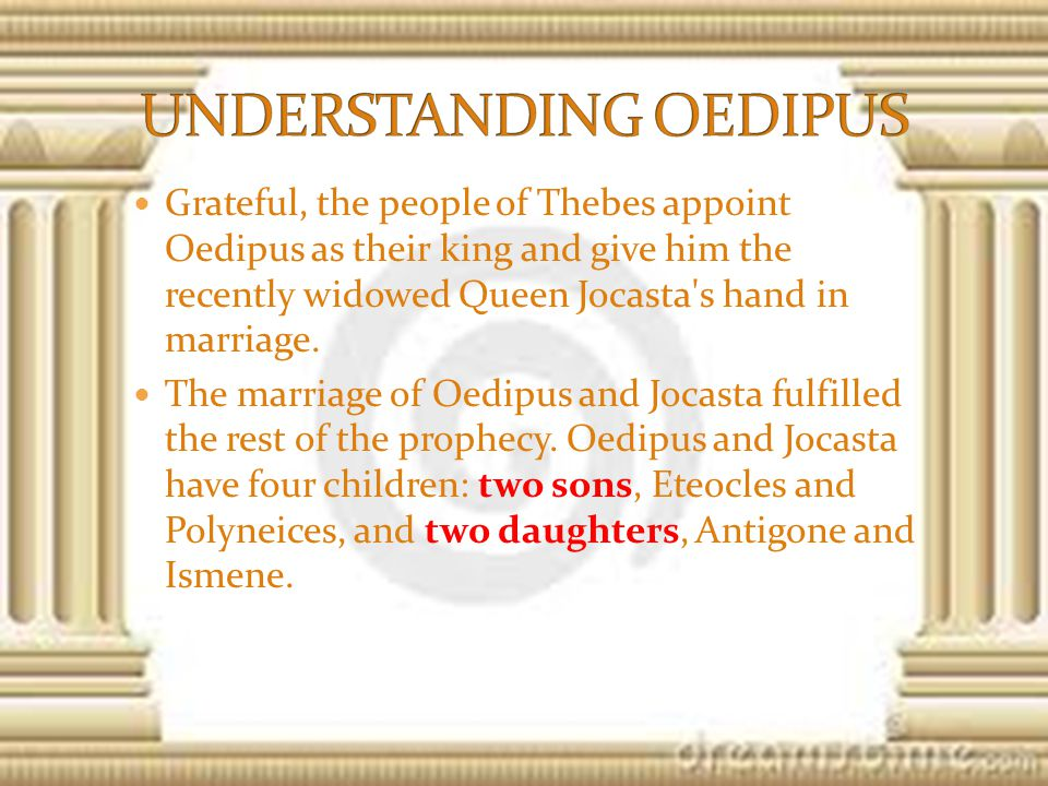 Grateful, the people of Thebes appoint Oedipus as their king and give him the recently widowed Queen Jocasta s hand in marriage.