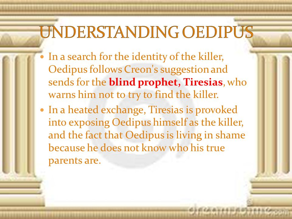 In a search for the identity of the killer, Oedipus follows Creon s suggestion and sends for the blind prophet, Tiresias, who warns him not to try to find the killer.