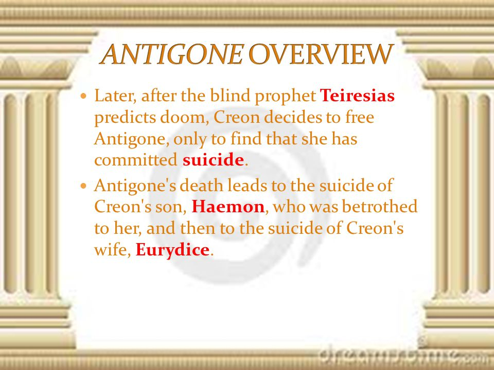 Later, after the blind prophet Teiresias predicts doom, Creon decides to free Antigone, only to find that she has committed suicide.
