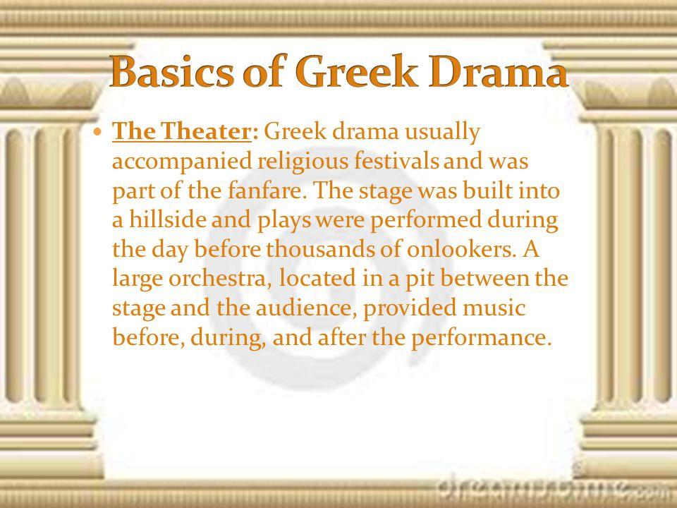 The Theater: Greek drama usually accompanied religious festivals and was part of the fanfare.